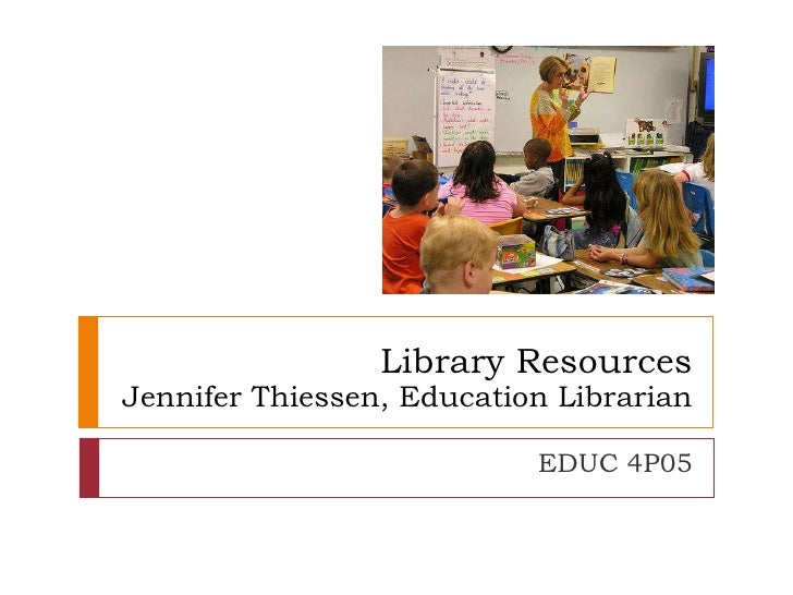 Library Resources Jennifer Thiessen, Education Librarian EDUC 4P05