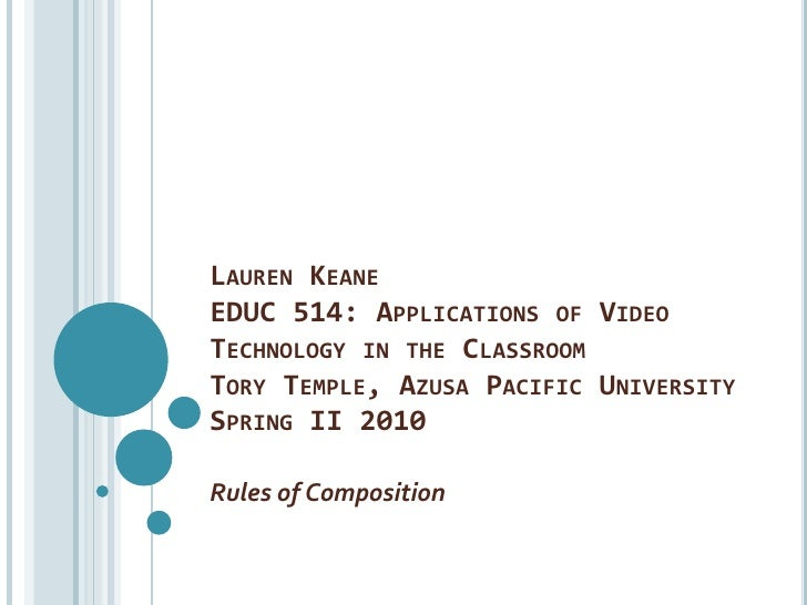 Lauren KeaneEDUC 514: Applications of Video Technology in the ClassroomTory Temple, Azusa Pacific UniversitySpring II 2010...