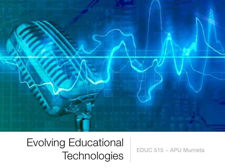 Evolving Educational                        EDUC 515 ~ APU Murrieta        Technologies