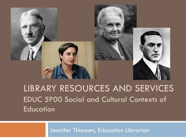 LIBRARY RESOURCES AND SERVICES  EDUC 5P00 Social and Cultural Contexts of Education Jennifer Thiessen, Education Librarian