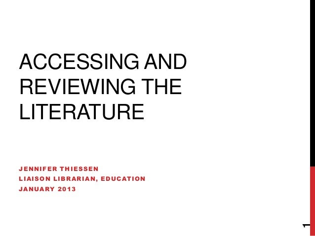 ACCESSING ANDREVIEWING THELITERATUREJENNIFER THIESSENLIAISON LIBRARIAN, EDUCATIONJANUARY 2013                             ...