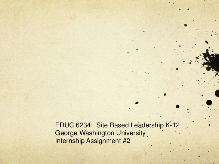 EDUC 6234: Site Based Leadership K-12George Washington UniversityInternship Assignment #2