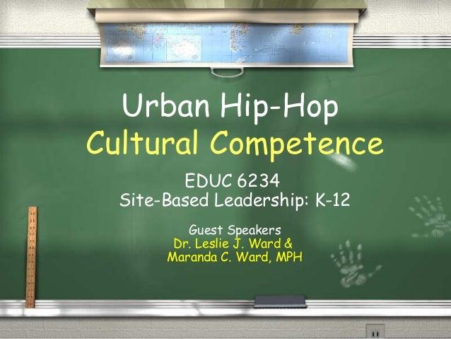 Urban Hip-Hop Cultural Competence EDUC 6234 Site-Based Leadership: K-12 Guest Speakers Dr. Leslie J. Ward & Maranda C. War...