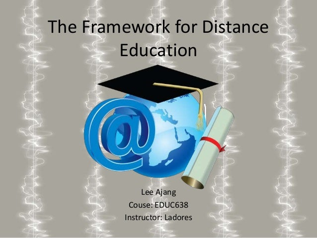 The Framework for Distance Education Lee Ajang Couse: EDUC638 Instructor: Ladores