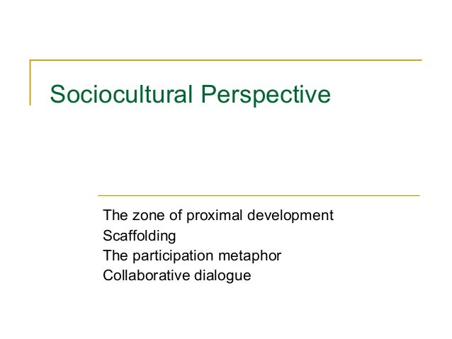 Sociocultural Perspective  The zone of proximal development Scaffolding The participation metaphor Collaborative dialogue