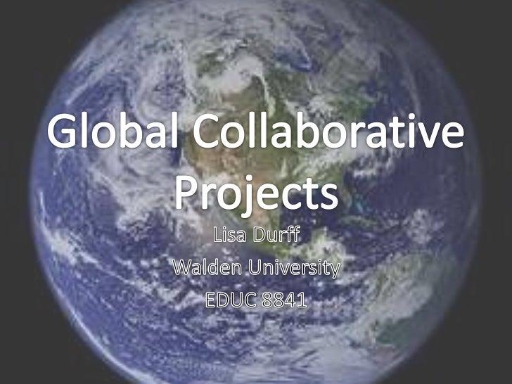 Global CollaborativeProjects<br />Lisa Durff<br />Walden University<br />EDUC 8841<br />