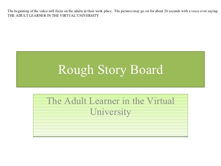 Rough Story Board The Adult Learner in the Virtual University The beginning of the video will focus on the adults in their...