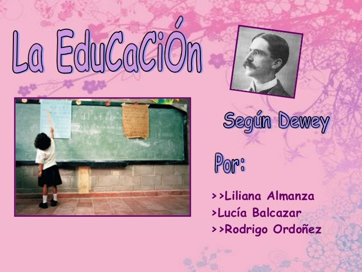 La EduCaCiÓn >>Liliana Almanza >Lucía Balcazar  >>Rodrigo Ordoñez Según Dewey Por: