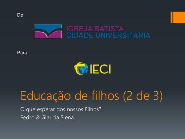 Educação de filhos (2 de 3) O que esperar dos nossos Filhos? Pedro & Glaucia Siena De Para