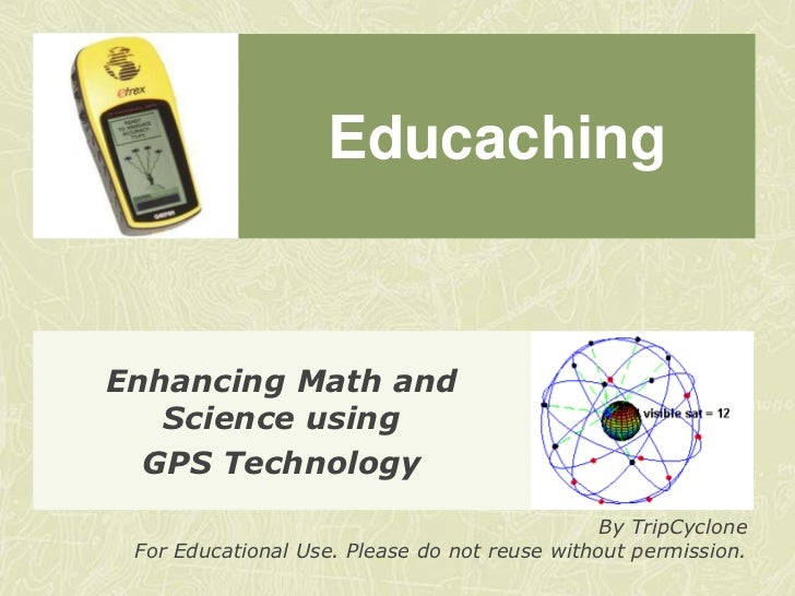 Educaching<br />Enhancing Math and Science using<br />GPS Technology<br />By TripCyclone<br />For Educational Use. Please ...