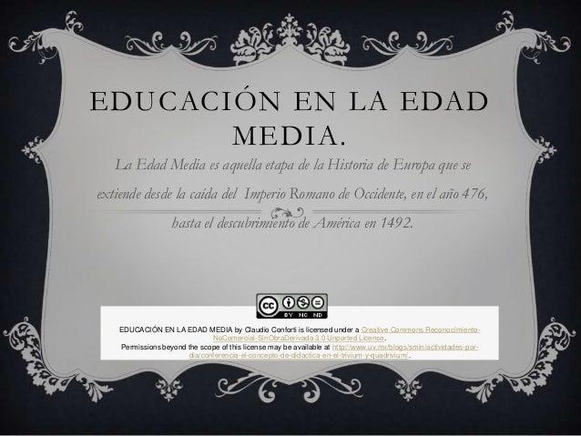 EDUCACIÓN EN LA EDAD MEDIA. La Edad Media es aquella etapa de la Historia de Europa que se extiende desde la caída del Imp...