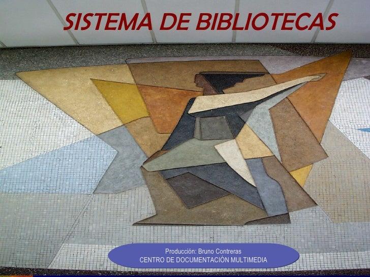 SISTEMA DE BIBLIOTECAS Producción: Bruno Contreras CENTRO DE DOCUMENTACIÓN MULTIMEDIA