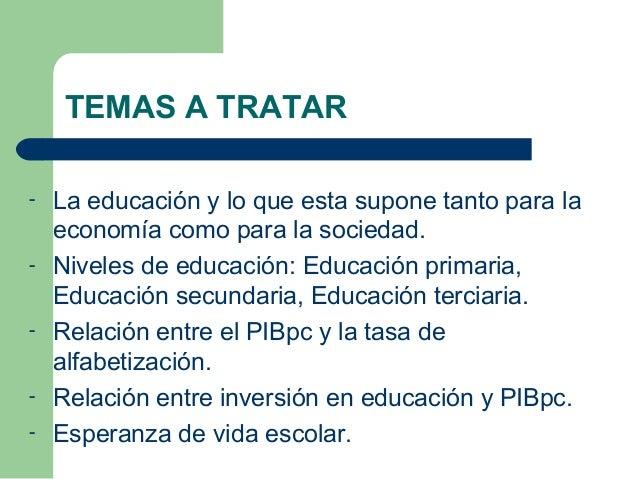 TEMAS A TRATAR - La educación y lo que esta supone tanto para la economía como para la sociedad. - Niveles de educación: E...