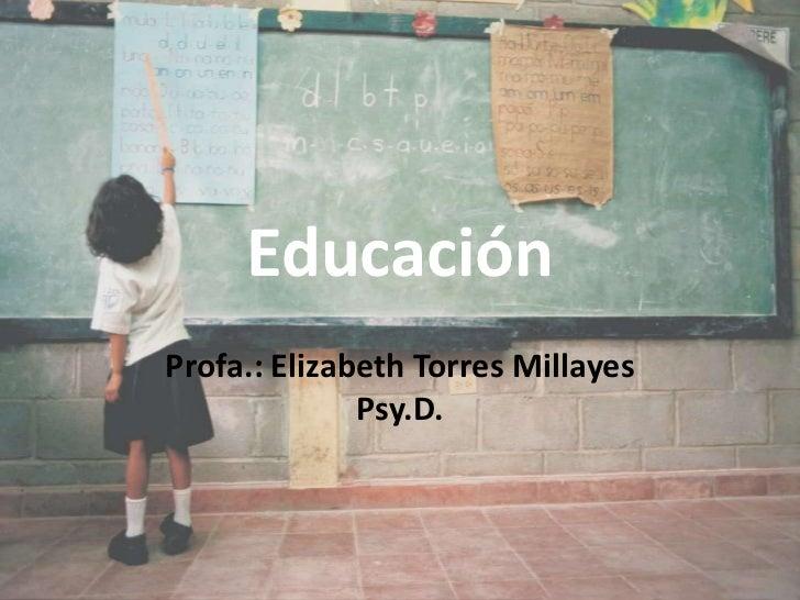 Educación <br />Profa.: Elizabeth Torres MillayesPsy.D. <br />