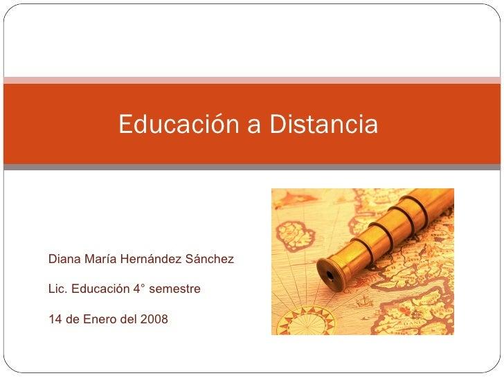 Educación a Distancia  Diana María Hernández Sánchez Lic. Educación 4° semestre 14 de Enero del 2008
