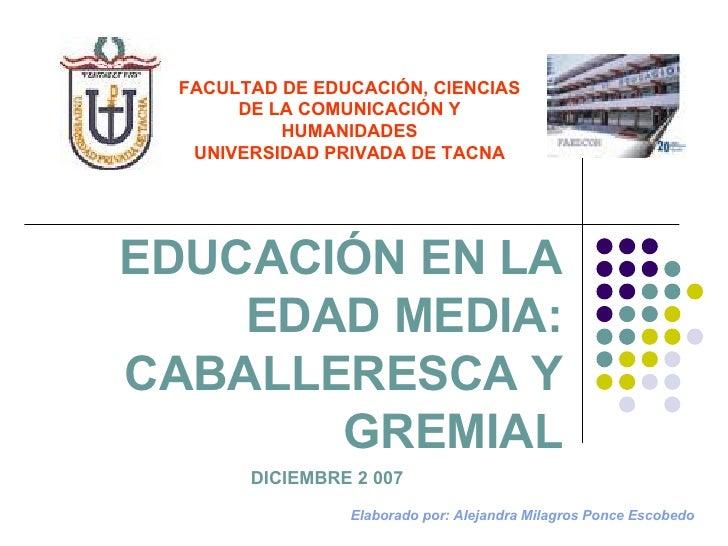 EDUCACIÓN EN LA EDAD MEDIA: CABALLERESCA Y GREMIAL FACULTAD DE EDUCACIÓN, CIENCIAS DE LA COMUNICACIÓN Y HUMANIDADES UNIVER...