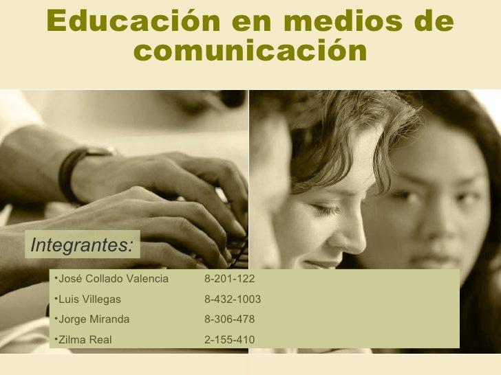 Educación en medios de comunicación <ul><li>José Collado Valencia 8-201-122 </li></ul><ul><li>Luis Villegas  8-432-1003 </...