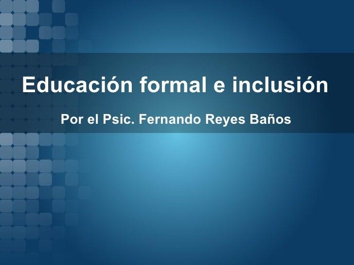 Educación formal e inclusión Por el Psic. Fernando Reyes Baños