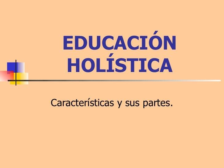 EDUCACIÓN HOLÍSTICA Características y sus partes.