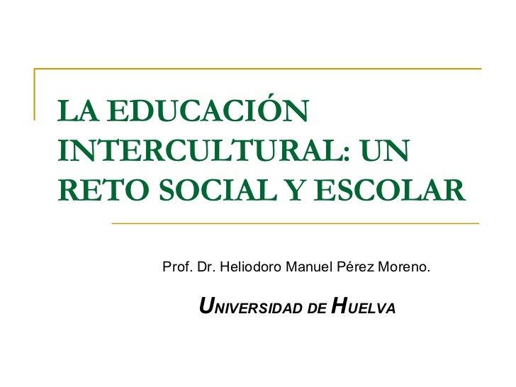 LA EDUCACIÓN INTERCULTURAL: UN RETO SOCIAL Y ESCOLAR Prof. Dr. Heliodoro Manuel Pérez Moreno. U NIVERSIDAD DE  H UELVA