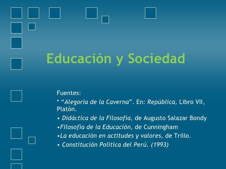 """Educación y Sociedad <ul><li>Fuentes: </li></ul><ul><li>* """" Alegoría de la Caverna """". En:  República,  Libro VII, Platón. ..."""