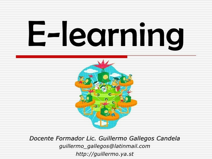 E-learning Docente Formador Lic. Guillermo Gallegos Candela [email_address] http://guillermo.ya.st