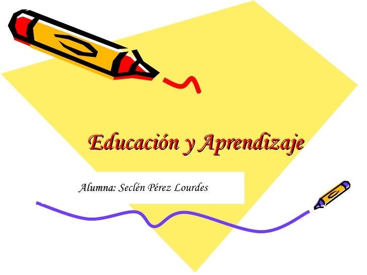 Educación y Aprendizaje Alumna:  Seclén Pérez Lourdes