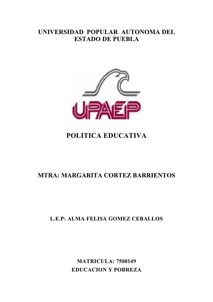 UNIVERSIDAD POPULAR AUTONOMA DEL          ESTADO DE PUEBLA           POLITICA EDUCATIVA     MTRA: MARGARITA CORTEZ BARRIEN...