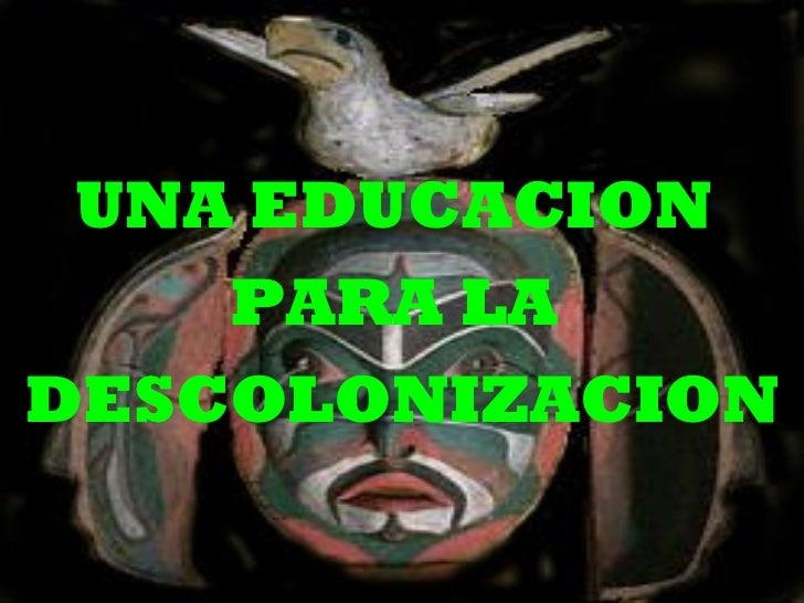 UNA EDUCACION  PARA LA  DESCOLONIZACION
