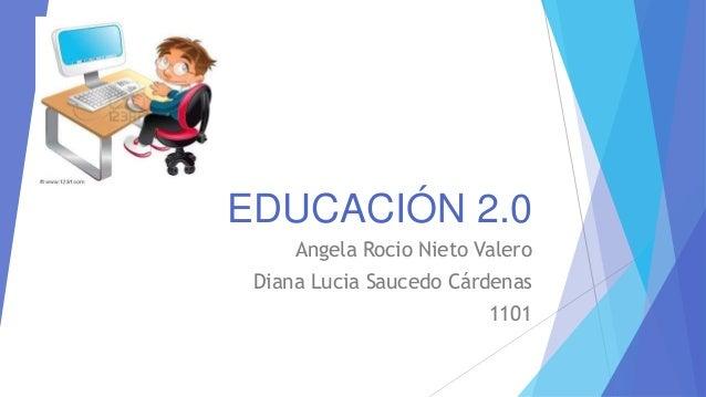 EDUCACIÓN 2.0 Angela Rocio Nieto Valero Diana Lucia Saucedo Cárdenas 1101