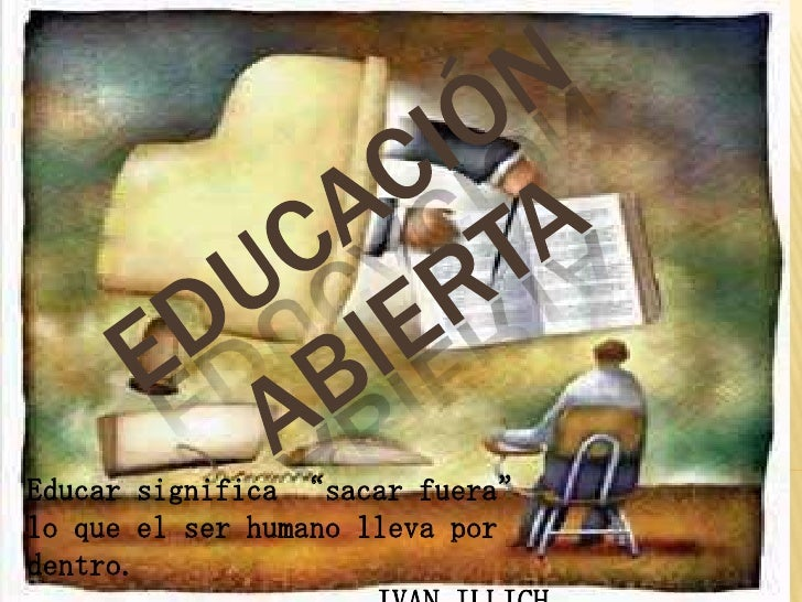 """EDUCACIÓN ABIERTA<br />Educar significa """"sacar fuera"""" lo que el ser humano lleva por dentro.<br />IVAN ILLICH<br />"""