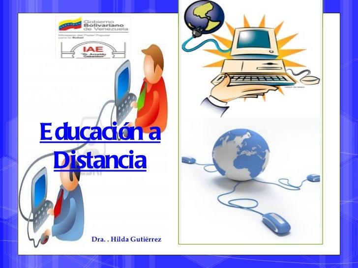 E ducación a Distancia     Dra. . Hilda Gutiérrez