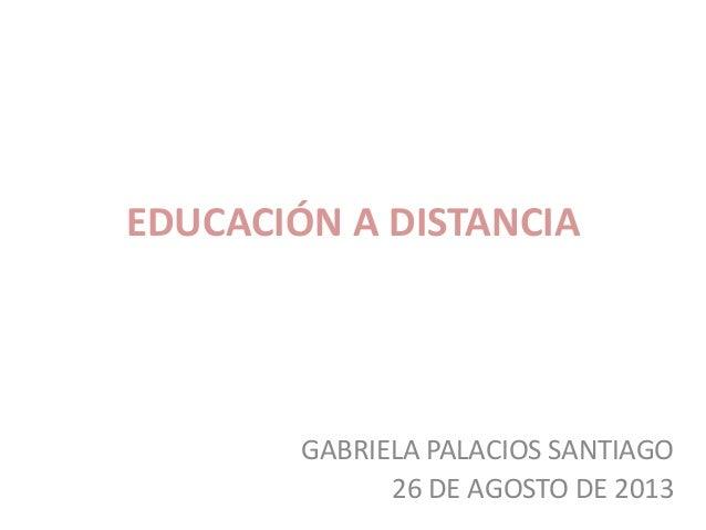 EDUCACIÓN A DISTANCIA GABRIELA PALACIOS SANTIAGO 26 DE AGOSTO DE 2013