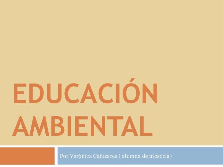 Educación         ambiental <br />Por Verónica Cañizares ( alumna de mosocla) <br />