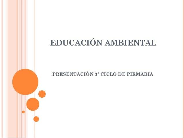 EDUCACIÓN AMBIENTAL PRESENTACIÓN 3º CICLO DE PIRMARIA