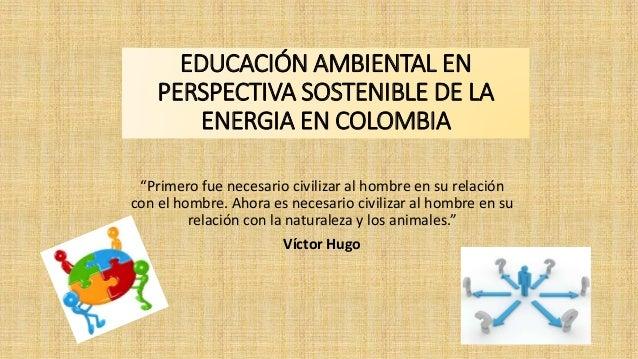 """EDUCACIÓN AMBIENTAL EN  PERSPECTIVA SOSTENIBLE DE LA  ENERGIA EN COLOMBIA  """"Primero fue necesario civilizar al hombre en s..."""
