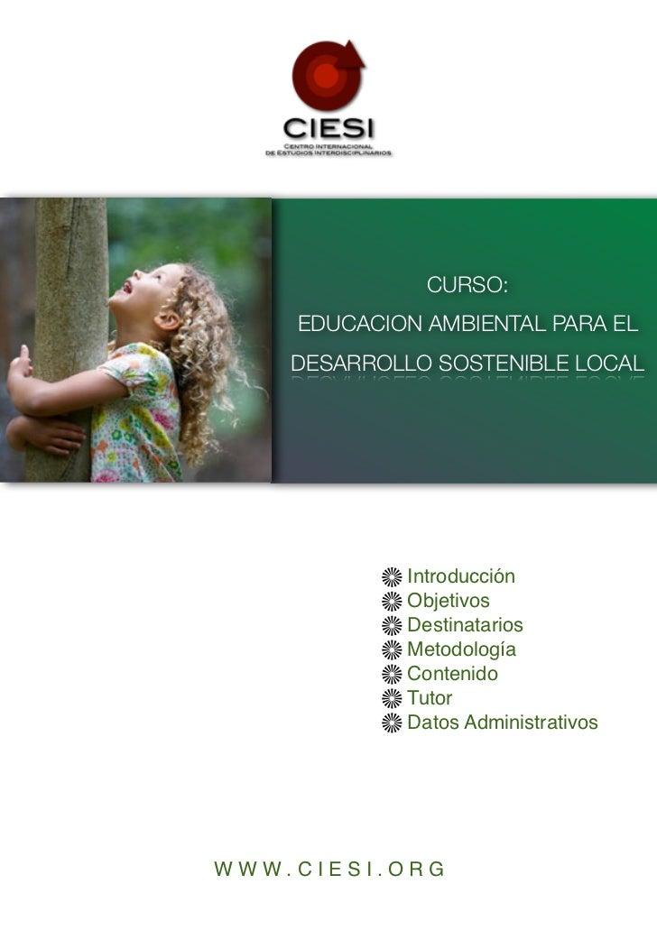 CURSO:    EDUCACION AMBIENTAL PARA EL    DESARROLLO SOSTENIBLE LOCAL            Introducción            Objetivos         ...