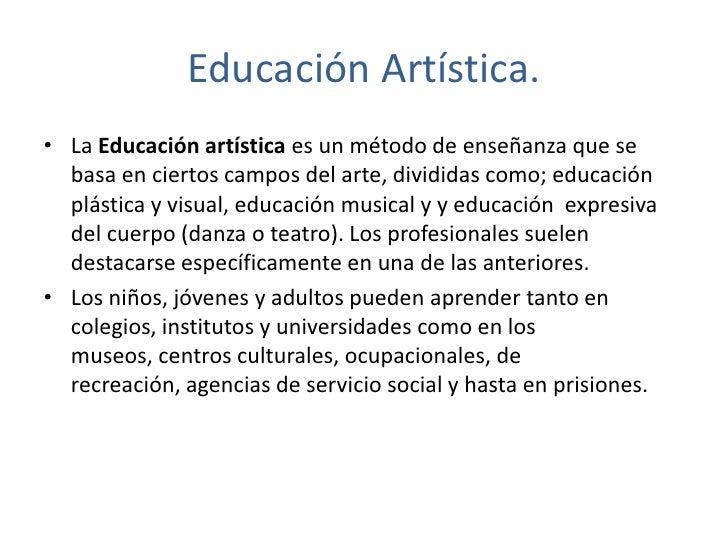 Educación Artística.<br />La Educación artística es un método de enseñanza que se basa en ciertos campos del arte, dividid...