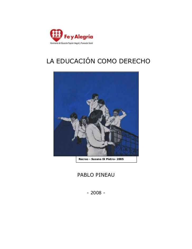 LA EDUCACIÓN COMO DERECHO       Recreo - Susana Di Pietro- 2005       PABLO PINEAU            - 2008 -