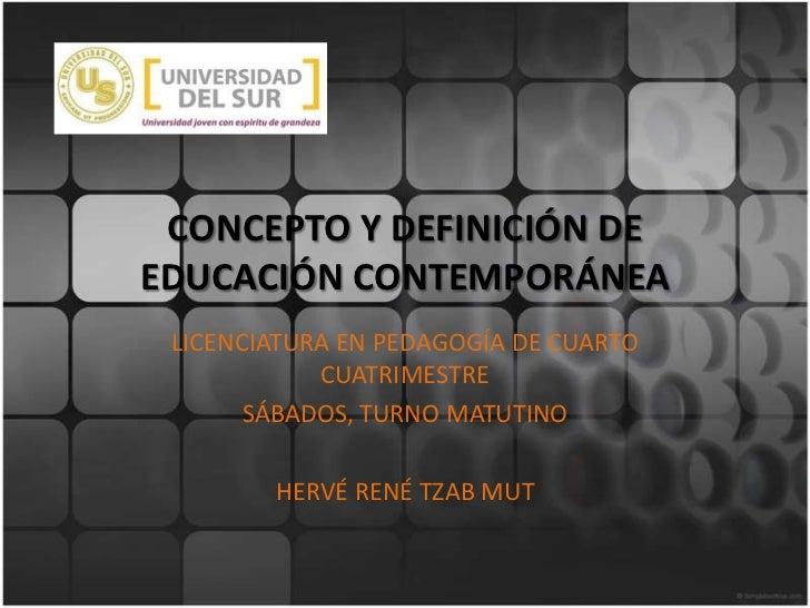 CONCEPTO Y DEFINICIÓN DE EDUCACIÓN CONTEMPORÁNEA<br />LICENCIATURA EN PEDAGOGÍA DE CUARTO CUATRIMESTRE<br />SÁBADOS, TURNO...