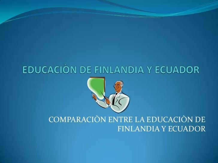 COMPARACIÒN ENTRE LA EDUCACIÒN DE              FINLANDIA Y ECUADOR