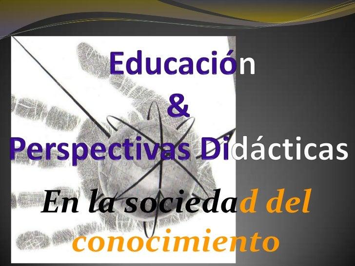 Educación<br />&<br />PerspectivasDidácticas<br />En la sociedad del conocimiento<br />