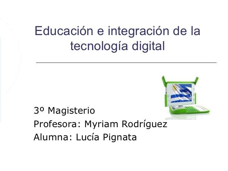 Educación e integración de la     tecnología digital3º MagisterioProfesora: Myriam RodríguezAlumna: Lucía Pignata
