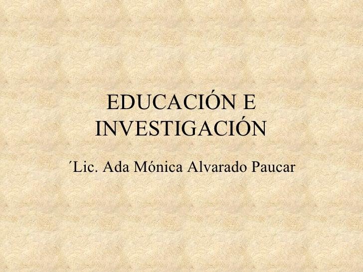 EDUCACIÓN E   INVESTIGACIÓN´Lic. Ada Mónica Alvarado Paucar