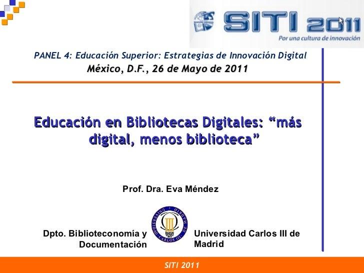 México, D.F., 26 de Mayo de 2011 SITI 2011 Prof. Dra. Eva Méndez Dpto. Biblioteconomía y Documentación Educación en Biblio...