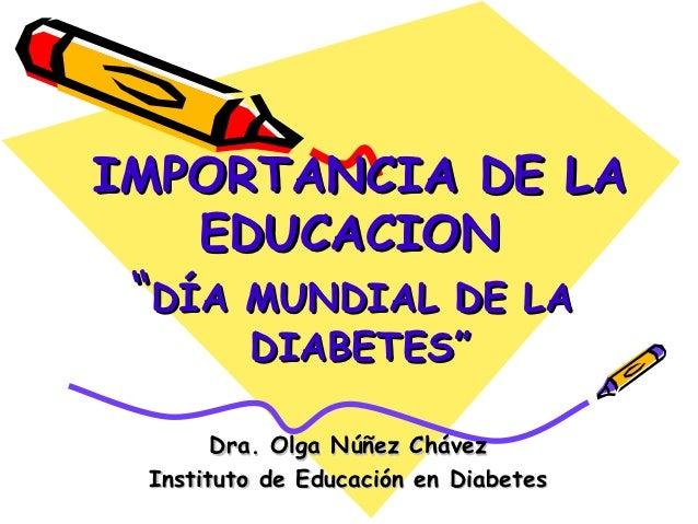 """IMPORTANCIA DE LA   EDUCACION """"DÍA MUNDIAL DE LA         DIABETES""""       Dra. Olga Núñez Chávez Instituto de Educación en ..."""