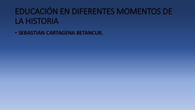 EDUCACIÓN EN DIFERENTES MOMENTOS DE  LA HISTORIA  • SEBASTIAN CARTAGENA BETANCUR.