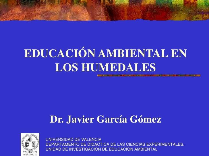 EDUCACIÓN AMBIENTAL EN     LOS HUMEDALES       Dr. Javier García Gómez   UNIVERSIDAD DE VALENCIA   DEPARTAMENTO DE DIDACTI...