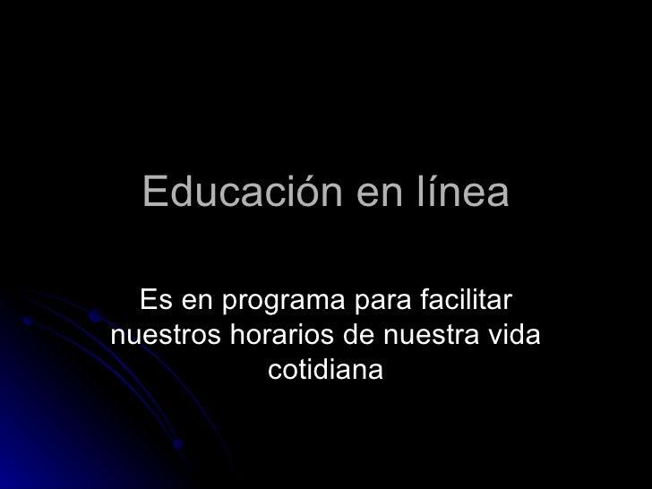 Educación en línea  Es en programa para facilitarnuestros horarios de nuestra vida            cotidiana
