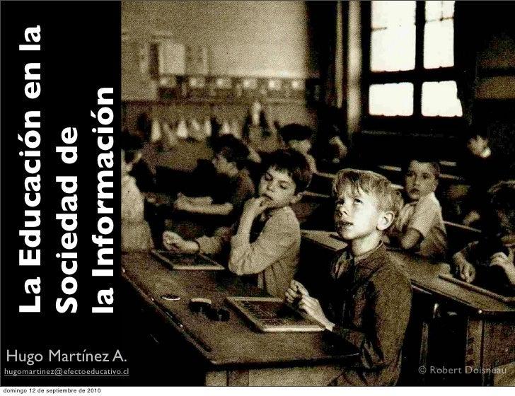 La Educación en la    la Información   Sociedad de     Hugo Martínez A. hugomartinez@efectoeducativo.cl    © Robert Doisne...